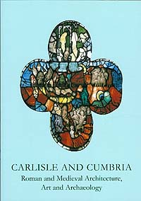 Carlisle and Cumbria: Roman and Medieval Architecture, Art and Archaeology