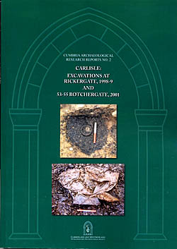 Carlisle : Excavations at Rickergate, 1998-9 and 53-55 Botchergate, 2001 - Cumbria Archaeological Research Reports No. 2