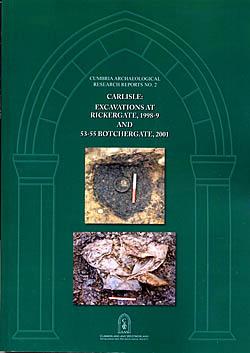 Carlisle : Excavations at Rickergate, 1998-9 and 53-55 Botchergate, 2001 - Cumbria Archaeological Research Reports No. 2