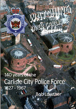 Watching Over Carlisle - 140 Years of the Carlisle City Police Force 1827-1967