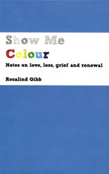 Show Me Colour - Notes on love, loss, grief and renewal