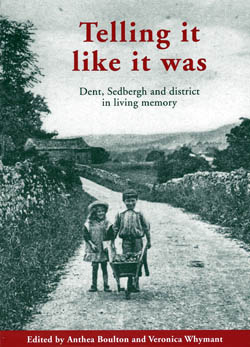Telling it Like it Was Dent, Sedbergh and District in Living Memory Volume 1