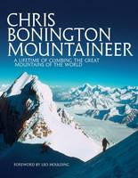 Chris Bonington Mountaineer: A Lifetime of Climbing the Great Mountains of the World
