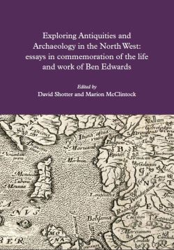 Exploring Antiquities and Archaeology in the North West : essays in commemoration of the life and work of Ben Edwards