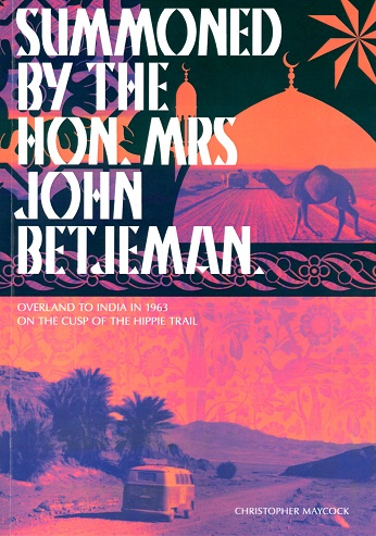 Summoned By The Hon. Mrs. John Betjeman: Overland to India on the Cusp of the Hippie Trail