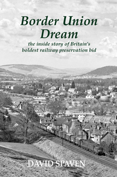 Border Union Dream: the inside story of Britain's boldest railway preservation bid