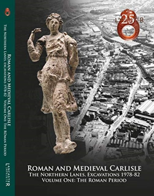 Roman and Medieval Carlisle: the Northern Lanes, Excavations 1978-82: Volume One: The Roman Period