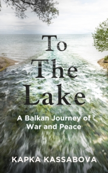Kapka Kassabova, SIGNED EDITION To the Lake : A Balkan Journey of War and Peace by Kapka Kassabova