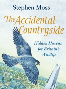 The Accidental Countryside : Hidden Havens for Britain's Wildlife