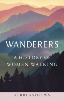 Wanderers : A History of Women Walking